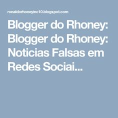 Blogger do Rhoney: Blogger do Rhoney: Noticias Falsas em Redes Sociai...