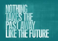 Nothing takes the past away like the future.