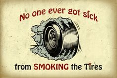 No One Ever Got Sick From Smoking The Tires Sign. This sign will light up your buddies and friends with laughter.