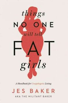 Things no one will tell fat girls : a handbook for unapologetic living / by Jes Baker