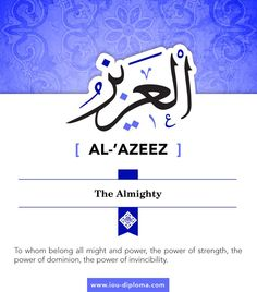 Al-'Azeez , to whom belong all might and power, the power of strength, the power of dominion, the power of invincibility. The powers of this world are nothing before Him as their power was given to them and can be taken from them whenever He wishes. True might lies in submission to the Almighty and true humiliation lies in opposition to the truth of Islam. So, we should seek our strength from Allah, from complete acceptance of His commands and obedience to His final Messenger Muhammad…