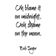 Oh blame it on midnight. Ooh shame on the moon.......Bob Seger..........4....