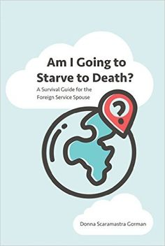 Amazon.com: Am I Going to Starve to Death?: A Survival Guide for the Foreign Service Spouse eBook: Donna Scaramastra Gorman: Books