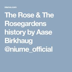 The Rose & The Rosegardens history by Aase Birkhaug @niume_official