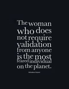 the woman who does not require validation from anyone is the most feared individual on the planet. | Sup3rb