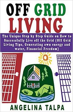 Amazon.com: Off Grid Living: The Unique Step by Step Guide on How to Successfully Live off the Grid (Off Grid Living Tips, Generating own energy and water, Financial ... off grid survival, living off the grid) eBook: Angelina Talpa: Kindle Store