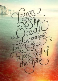 Day 2: You can never cross the ocean unless you have the courage to lose sight of the shore ♡