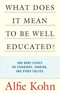 What Does It Mean to Be Well Educated?: And More Essays on Standards, Grading, and Other Follies  by Alfie Kohn