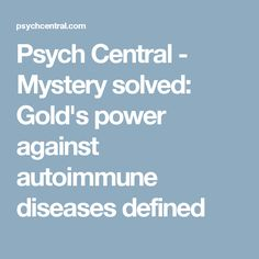 Psych Central - Mystery solved: Gold's power against autoimmune diseases defined
