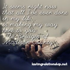 It seems right now that all I've ever done in my life is making my way here to you. -The Bridges of Madison County