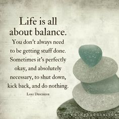 Life is all about balance. You don't always need to be getting stuff done. Sometimes it's perfectly okay and absolutely necessary to do nothing.