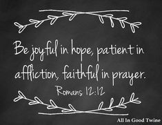 """Romans 12:12 """"Rejoice in hope, endure in suffering, persist in prayer"""" (NET)   """"Let your hope keep you joyful, be patient in your troubles, and pray at all times"""" (GNT)"""
