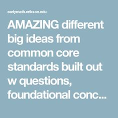 AMAZING different big ideas from common core standards built out w questions, foundational concepts, early childhood realness!!!!!!!! Website for Online Learning Math Concepts - Erikson Early Math Collaborative