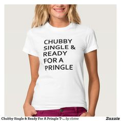 Chubby Single & Ready For A Pringle T-Shirt Tumblr. #tumblr #zazzle #polyvore #fashionblogger #streetstyle #inspiration #hipster #teen