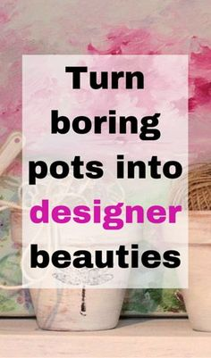 Turn boring pots into designer beauties!
