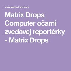 Matrix Drops Computer očami zvedavej reportérky - Matrix Drops