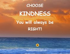 Be kind and you will always be right!