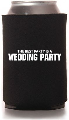 """Wedding koozies for the bridesmaids and groomsmen. """"The Best Party Is A Wedding Party"""" especially ours :)"""