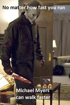 No matter how fast you run...Michael Myers can walk faster.