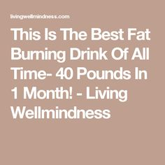 This Is The Best Fat Burning Drink Of All Time- 40 Pounds In 1 Month! - Living Wellmindness