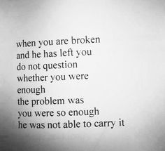 When you are broken and he has left you, do not question whether you were enough, the problem was you were so enough he was not able to carry it.
