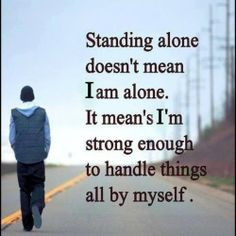 Standing alone doesn't mean Iam alone.it mean's im strong enough to handle things all by self