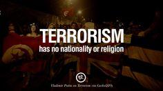 Terrorism has no nationality or religion. – Valdimir Putin 20 Inspiring Quotes Against Terrorist and Religious Terrorism