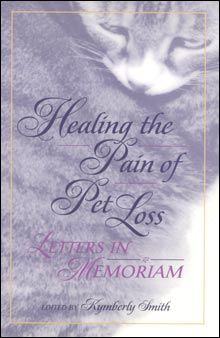 The Healing the Pain of Pet Loss: Letters in Memoriam by Kymberly Smith (editor) is a book representing a wide variety of grief experiences related to the loss of a pet. Devastated by the loss of her cat, the editor was disturbed that most people's reaction to her grief were often dismissive. She submitted requests to several different magazines for letters from other people who have experienced the loss of a pet.