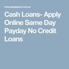 Cash Loans- Apply Online Same Day Payday No Credit Loans