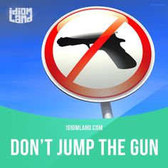 Idiom of the day: Jump the gun.  Meaning: To do something too soon.  Example: He shouted at me before I had time to explain, but later he apologised for jumping the gun.  Origin: This phrase originates from races, such as horse races or track and field...