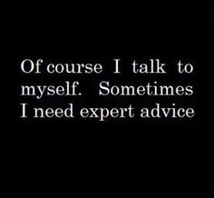 Of course I talk to my self! Sometimes I need advice from an expert.