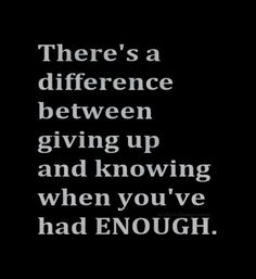 There`s a difference between giving up and knowing when you`ve had enough.