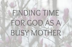 Downt-to-earth post on finding time for God as a busy mother (hint, you don't have to wake up at 5a.m.) #God #parenting #motherhood \\ A Mother Far from Home