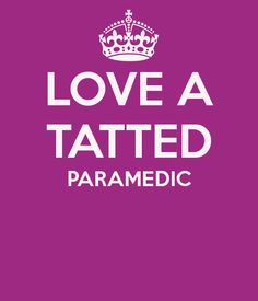 LOVE A TATTED PARAMEDIC..... Never thought, I would fall for a guy with tats!!! It happened!!!!!  :)    And 'OUR LOVE' story started while I was a patient and he was on duty, ...my paramedic.  So handsome and sexy in his uniform(almost forgot why I needed an ambulance, ...lol).