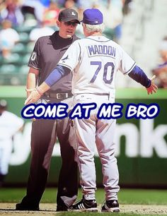 I love Joe Maddon. Greatest manager in the bigs right now.
