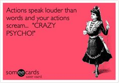 Actions speak louder than words and your actions scream... 'CRAZY PSYCHO!'