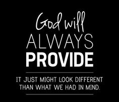 God will always provide.  It just might look different that what we had in mind.