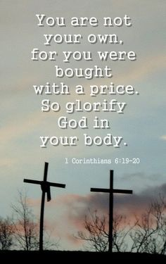 You are not your own, for you were bought with a price. So glorify God in your body.1 CORINTHIANS 6:19-20