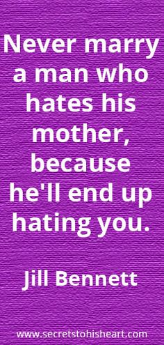 """Never marry a man who hates his mother, because he'll end up hating you."" Jill Bennett"