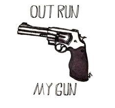 I want to outrun my gun but I'm holding it in my own mouth.