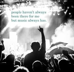 people haven't always been there for me, but music has.