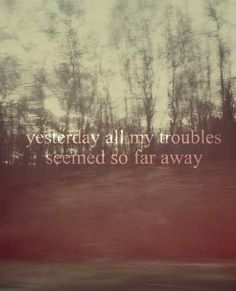 yesterday all my troubles seemed so far away