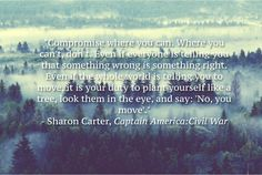 "Sharon Carter Captain America: Civil War quote | ""Compromise where you can. Where you can't, don't. Even if everyone is telling you that something wrong is something right. Even if the whole world is telling you to move, it is your duty to plant yourself like a tree, look them in the eye, and say 'No, you move'."""