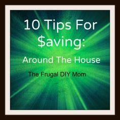 10 tips on how to save money around the house- cable, TV, internet, insurance, entertainment...whatever!   Very useful and practical ideas! The Frugal DIY Mom