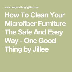 How To Clean Your Microfiber Furniture The Safe And Easy Way - One Good Thing by Jillee