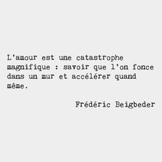 Love is a magnificent catastrophe consisting of the knowledge that you're about to crash into a wall at full speed and accelerating anyway. Frédéric Beigbeder French writer and literary critic