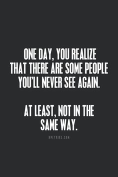 One day, you realize that there are some people you'll never see again