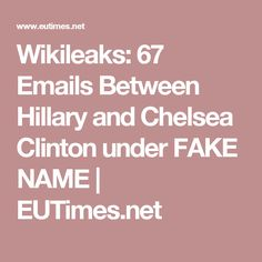 Wikileaks: 67 Emails Between Hillary and Chelsea Clinton under FAKE NAME | EUTimes.net