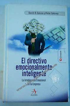 El directivo emocionalmente inteligente : cómo desarrollar y utilizar las cuatro técnicas emocionales claves del liderazgo / David R. Caruso y Peter Salovey (2005)