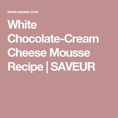 White Chocolate-Cream Cheese Mousse Recipe | SAVEUR